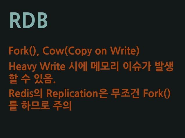 RDB Fork(), Cow(Copy on Write) Heavy Write 시에 메모리 이슈가 발생 할 수 있음. Redis의 Replication은 무조건 Fork() 를 하므로 주의