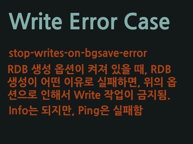 Write Error Case stop-writes-on-bgsave-error RDB 생성 옵션이 켜져 있을 때, RDB 생성이 어떤 이유로 실패하면, 위의 옵 션으로 인해서 Write 작업이 금지됨. Info는 되지...