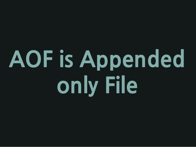 AOF is Appended only File