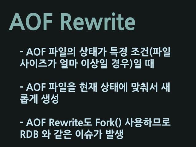 AOF Rewrite - AOF 파일의 상태가 특정 조건(파일 사이즈가 얼마 이상일 경우)일 때 - AOF 파일을 현재 상태에 맞춰서 새 롭게 생성 - AOF Rewrite도 Fork() 사용하므로 RDB 와 같은 이슈...