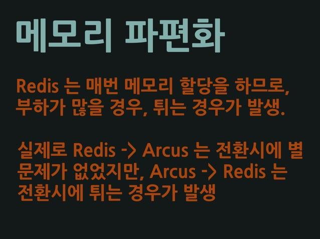 메모리 파편화 Redis 는 매번 메모리 할당을 하므로, 부하가 많을 경우, 튀는 경우가 발생. 실제로 Redis -> Arcus 는 전환시에 별 문제가 없었지만, Arcus -> Redis 는 전환시에 튀는 경우가 발생