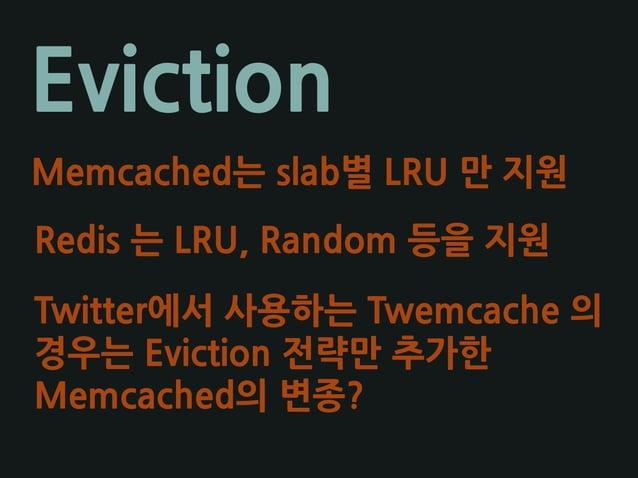 Eviction Memcached는 slab별 LRU 만 지원 Redis 는 LRU, Random 등을 지원 Twitter에서 사용하는 Twemcache 의 경우는 Eviction 전략만 추가한 Memcached의 변종?
