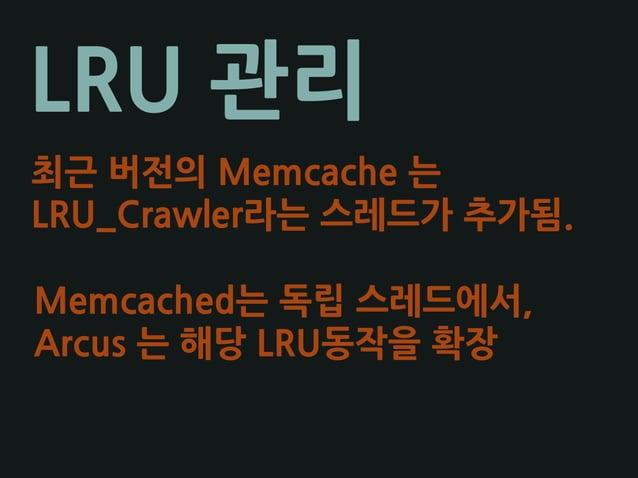 LRU 관리 최근 버전의 Memcache 는 LRU_Crawler라는 스레드가 추가됨. Memcached는 독립 스레드에서, Arcus 는 해당 LRU동작을 확장