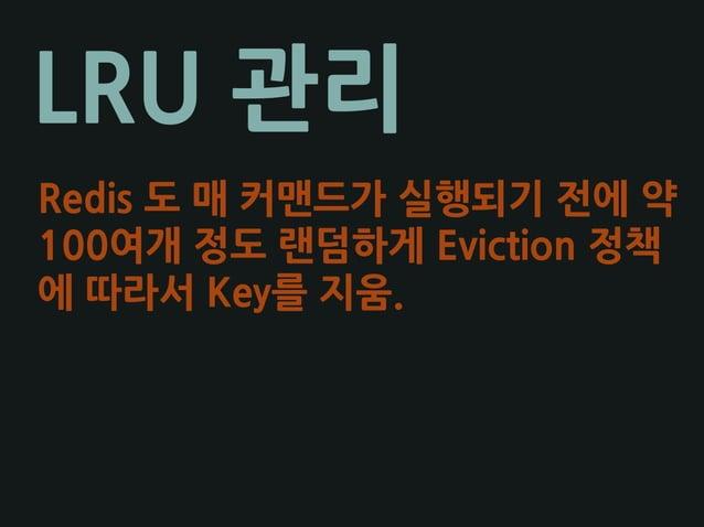 LRU 관리 Redis 도 매 커맨드가 실행되기 전에 약 100여개 정도 랜덤하게 Eviction 정책 에 따라서 Key를 지움.
