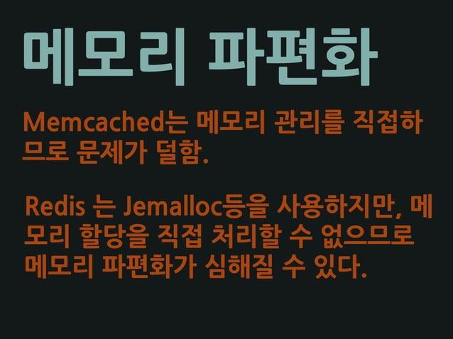 메모리 파편화 Memcached는 메모리 관리를 직접하 므로 문제가 덜함. Redis 는 Jemalloc등을 사용하지만, 메 모리 할당을 직접 처리할 수 없으므로 메모리 파편화가 심해질 수 있다.