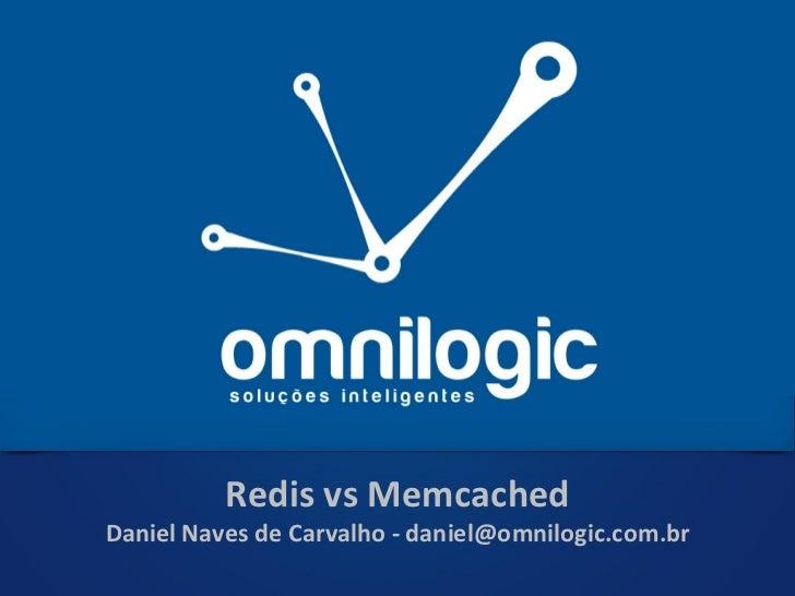 Redis vs Memcached Daniel Naves de Carvalho - daniel@omnilogic.com.br