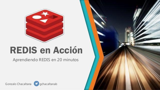 REDIS en Acción Aprendiendo REDIS en 20 minutos  Gonzalo Chacaltana  gchacaltanab