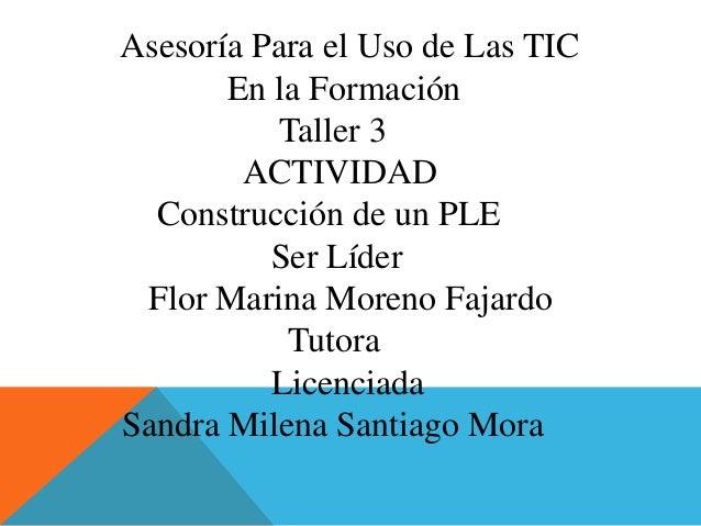 Asesoría Para el Uso de Las TIC En la Formación Taller 3 ACTIVIDAD Construcción de un PLE Ser Líder Flor Marina Moreno Faj...