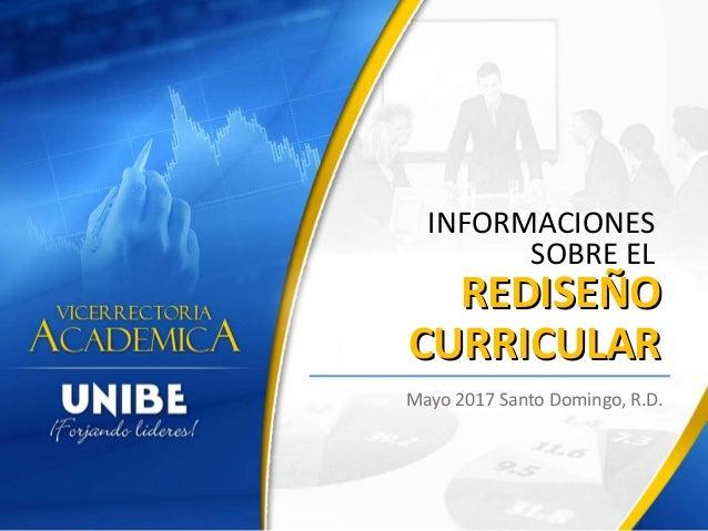 REDISEÑO CURRICULAR Mayo 2017 Santo Domingo, R.D. INFORMACIONES SOBRE EL REDISEÑO CURRICULAR