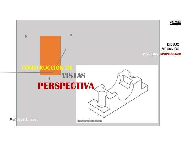 DIBUJO MECANICO Prof. Joyce Linares UNIVERSIDAD SIMON BOLIVAR VISTAS en PERSPECTIVA CONSTRUCCIÓN DE