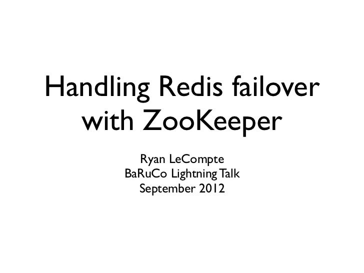 Handling Redis failover  with ZooKeeper        Ryan LeCompte      BaRuCo Lightning Talk        September 2012