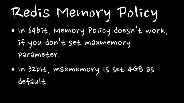 Redis Memory Policy• In 64bit, Memory Policy doesn't work,if you don't set maxmemoryparameter.• In 32bit, maxmemory is set...