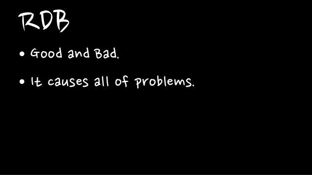 RDB• Good and Bad.• It causes all of problems.