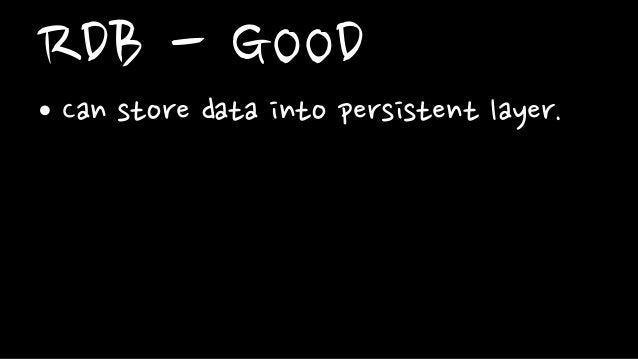RDB - GOOD• Can store data into persistent layer.