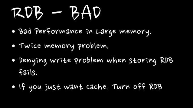 RDB - BAD• Bad Performance in Large memory.• Twice memory problem.• Denying write problem when storing RDBfails.• If you j...