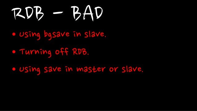RDB - BAD• Using bgsave in slave.• Turning off RDB.• Using save in master or slave.