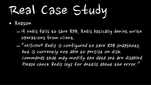 """Real Case Study• Reason– If redis fails to save RDB, Redis basically denies writeoperations from client.– """"MISCONF Redis i..."""