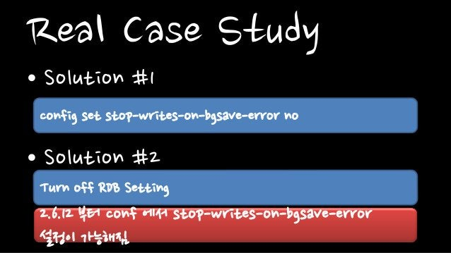 Real Case Study• Solution #1• Solution #2config set stop-writes-on-bgsave-error noTurn off RDB Setting2.6.12 부터 conf 에서 st...