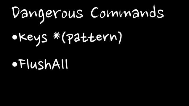 Dangerous Commands•Keys *(pattern)•FlushAll