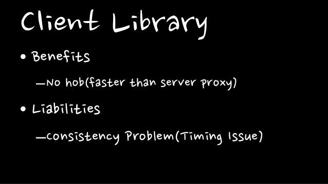 Client Library• Benefits–No hob(faster than server proxy)• Liabilities–Consistency Problem(Timing Issue)