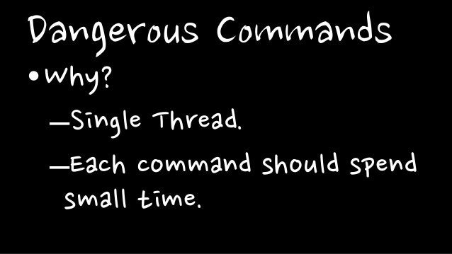 Dangerous Commands•Why?–Single Thread.–Each command should spendsmall time.