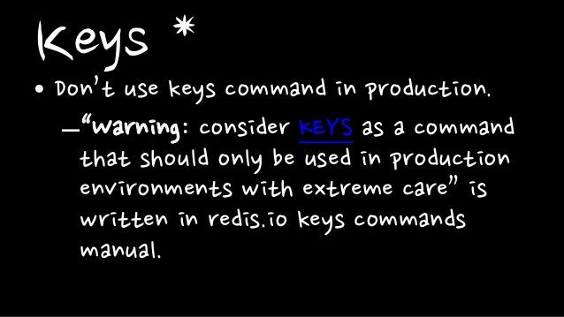 """Keys *• Don't use keys command in production.–""""Warning: consider KEYS as a commandthat should only be used in productionen..."""