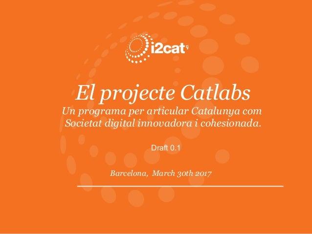 El projecte Catlabs Un programa per articular Catalunya com Societat digital innovadora i cohesionada. Barcelona, March 30...