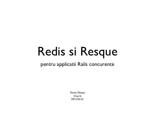 Redis si Resquepentru applicatii Rails concurente             Florin Oltean                Cluj.rb              2013-02-21