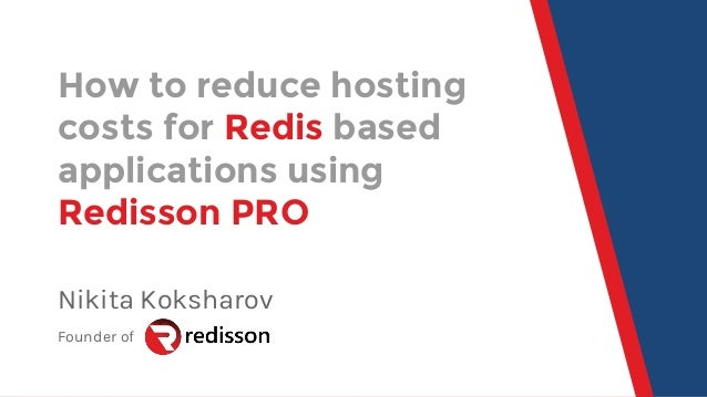 How to reduce hosting costs for Redis based applications using Redisson PRO Nikita Koksharov Founder of