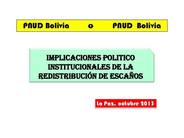 PNUD Bolivia  o  PNUD Bolivia  IMPLICACIONES POLITICO INSTITUCIONALES DE LA REDISTRIBUCIÓN DE ESCAÑOS  La Paz, octubre 201...