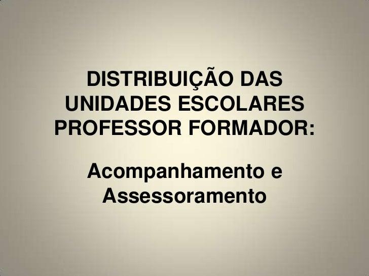 DISTRIBUIÇÃO DAS UNIDADES ESCOLARESPROFESSOR FORMADOR:  Acompanhamento e   Assessoramento
