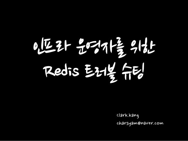 인프라 운영자를 위한 Redis 트러블 슈팅 Clark.kang charsyam@naver.com