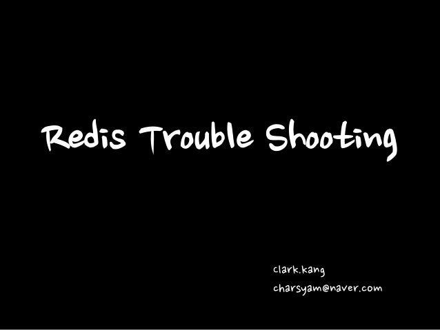 Redis Trouble Shooting Clark.kang charsyam@naver.com