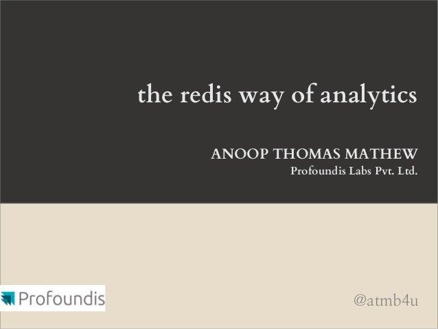 the redis way of analyticsANOOP THOMAS MATHEWProfoundis Labs Pvt. Ltd.@atmb4u