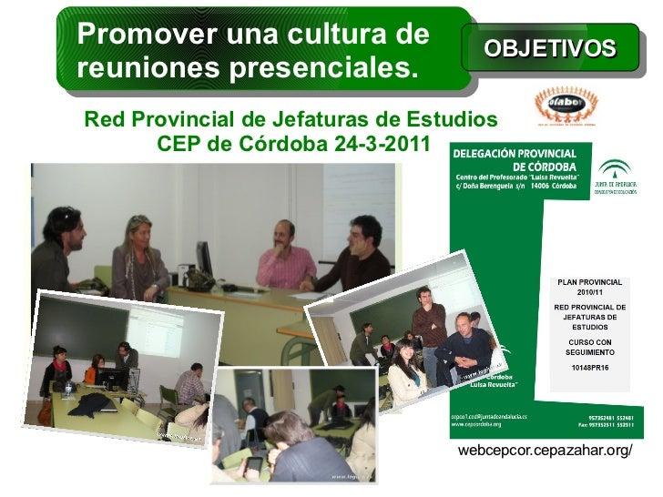 Promover una cultura de               OBJETIVOSreuniones presenciales.Red Provincial de Jefaturas de Estudios      CEP de ...