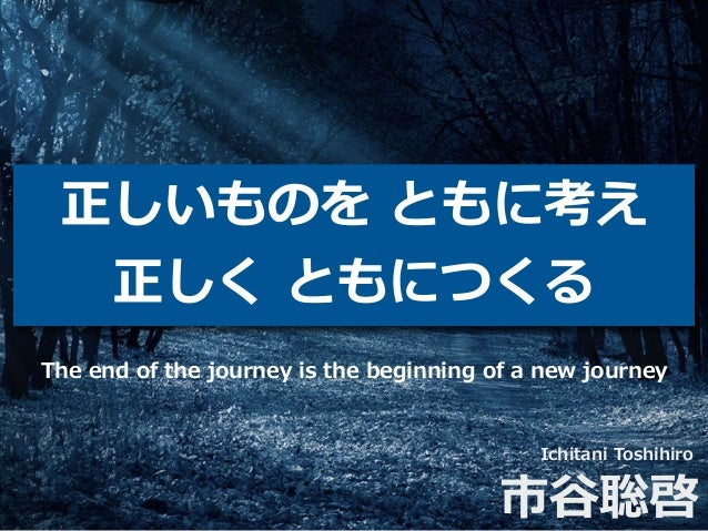 正しいものを ともに考え 正しく ともにつくる Ichitani Toshihiro 市⾕聡啓 The end of the journey is the beginning of a new journey