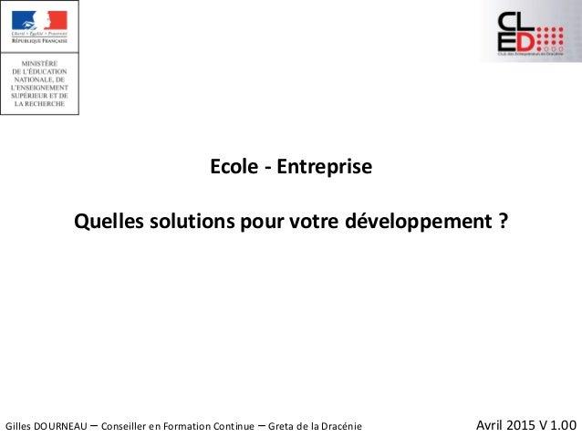 Ecole - Entreprise Quelles solutions pour votre développement ? Avril 2015 V 1.00Gilles DOURNEAU – Conseiller en Formation...