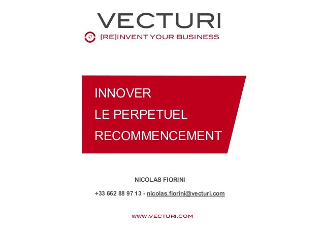 VECTURI [RE]INVENT YOUR BUSINESS www.vecturi.com INNOVER LE PERPETUEL RECOMMENCEMENT NICOLAS FIORINI