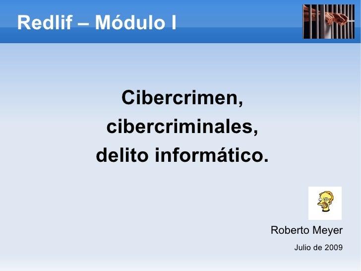 Redlif – Módulo I <ul>Cibercrimen, cibercriminales, delito informático. Roberto Meyer Julio de 2009 </ul>