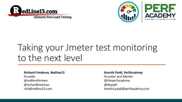 Taking your Jmeter test monitoring to the next level Richard Friedman, Redline13 Founder @redlinethirteen @richardfriedman...