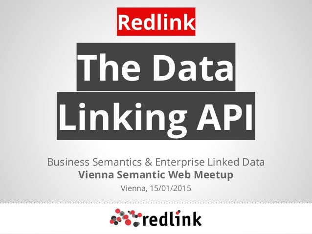 The Data Linking API Business Semantics & Enterprise Linked Data Vienna Semantic Web Meetup Vienna, 15/01/2015 Redlink