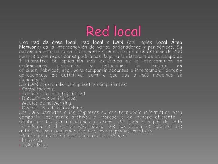 Red local<br />Una red de área local, red local o LAN (del inglés Local Área Network) es la interconexión de varios ordena...