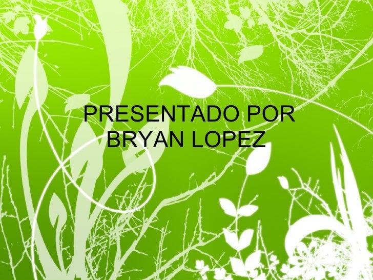 PRESENTADO POR BRYAN LOPEZ