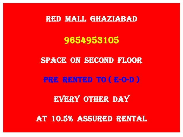 RED MALL GHAZIABAD 9654953105 SPACE ON SECOND FLOOR PRE RENTED TO ( E-O-D ) EVERY OTHER DAY AT 10.5% ASSURED RENTAL