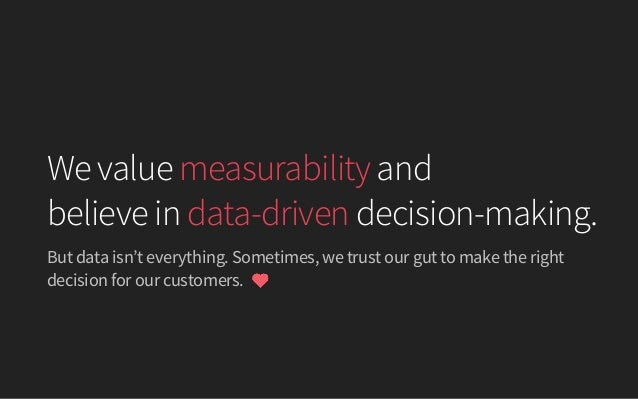 But data isn't everything. Sometimes, we trust our gut to make the right decision for our customers. We value measurabilit...