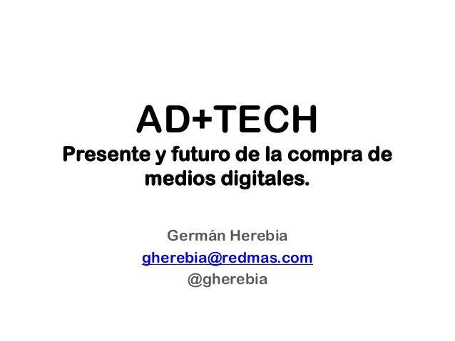AD+TECH Presente y futuro de la compra de medios digitales. Germán Herebia gherebia@redmas.com @gherebia