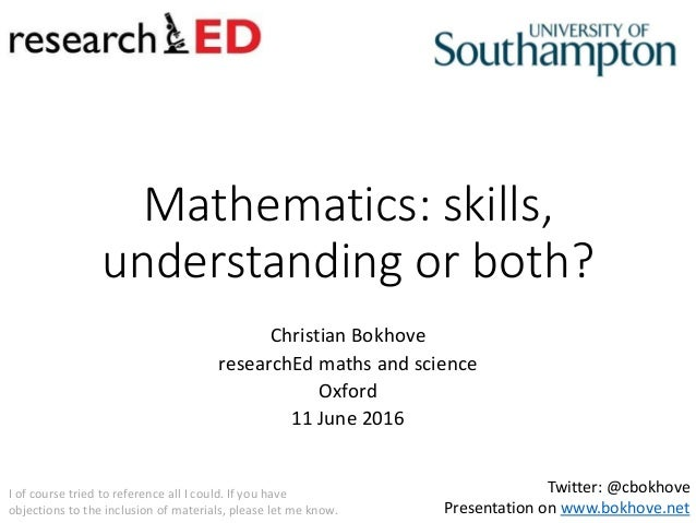 Mathematics: skills, understanding or both? Christian Bokhove researchEd maths and science Oxford 11 June 2016 Twitter: @c...