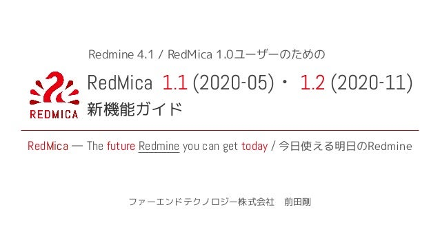RedMica 1.1 (2020-05) 1.2 (2020-11) 新機能ガイド ファーエンドテクノロジー株式会社 前田剛 RedMica — The future Redmine you can get today / 今日使える明日のR...