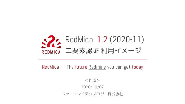 RedMica 1.2 (2020-11) 二要素認証 利用イメージ RedMica — The future Redmine you can get today <作成> 2020/10/07 ファーエンドテクノロジー株式会社
