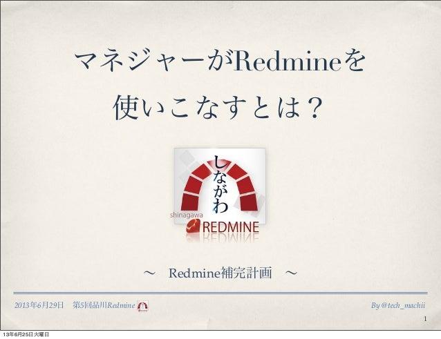 2013年6月29日第5回品川Redmine By @tech_machiiマネジャーがRedmineを使いこなすとは?1∼Redmine補完計画∼13年6月25日火曜日